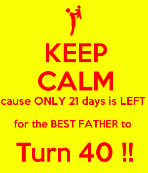 KEEP CALM cause ONLY 21 days is LEFT  for the BEST FATHER to  Turn 40 !!