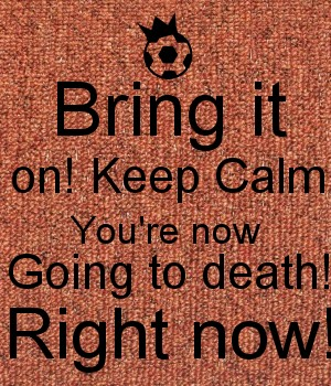 Bring it on! Keep Calm You're now Going to death! Right now!