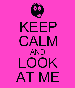 KEEP CALM AND LOOK AT ME