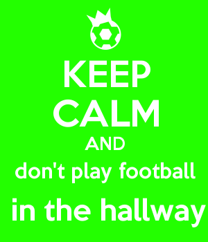 KEEP CALM AND don't play football  in the hallway