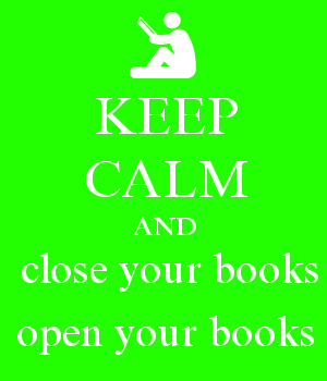 KEEP CALM AND  close your books open your books