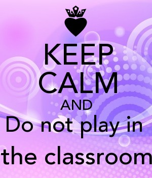 KEEP CALM AND Do not play in  the classroom