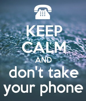 KEEP CALM AND don't take your phone