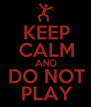 KEEP CALM AND DO NOT PLAY
