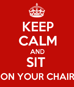 KEEP CALM AND SIT  ON YOUR CHAIR