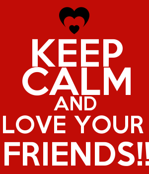 KEEP CALM AND LOVE YOUR  FRIENDS!!