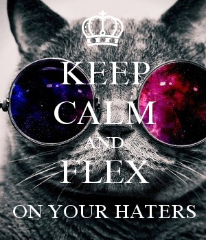 KEEP CALM AND FLEX ON YOUR HATERS