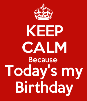 KEEP CALM Because  Today's my Birthday