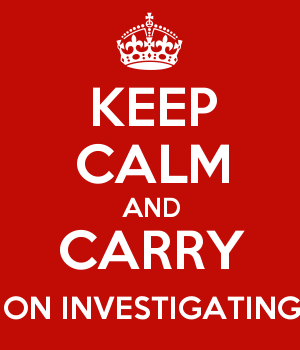 KEEP CALM AND CARRY ON INVESTIGATING