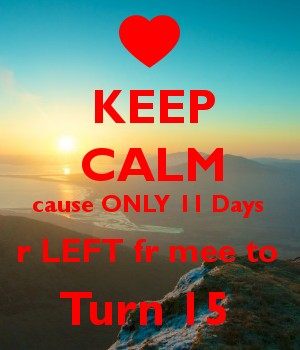 KEEP CALM cause ONLY 11 Days  r LEFT fr mee to  Turn 15