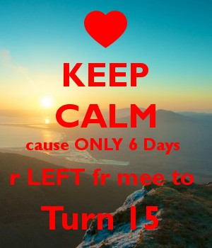 KEEP CALM cause ONLY 6 Days  r LEFT fr mee to  Turn 15