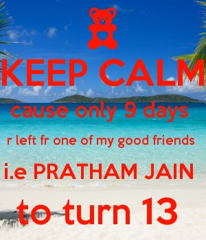 KEEP CALM cause only 9 days  r left fr one of my good friends  i.e PRATHAM JAIN  to turn 13