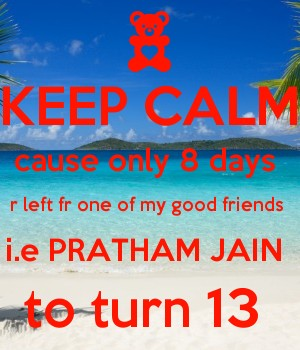 KEEP CALM cause only 8 days  r left fr one of my good friends  i.e PRATHAM JAIN  to turn 13