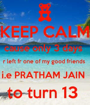 KEEP CALM cause only 3 days  r left fr one of my good friends  i.e PRATHAM JAIN  to turn 13