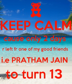 KEEP CALM cause only 2 days  r left fr one of my good friends  i.e PRATHAM JAIN  to turn 13