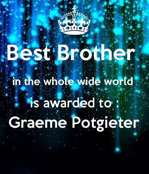 Best Brother  in the whole wide world  is awarded to : Graeme Potgieter