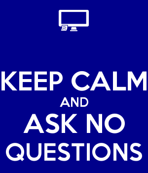 KEEP CALM AND ASK NO QUESTIONS