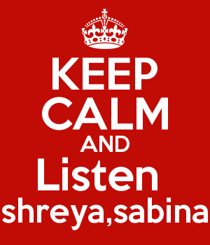 KEEP CALM AND Listen  shreya,sabina