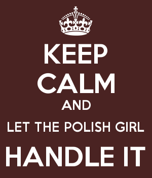 KEEP CALM AND LET THE POLISH GIRL HANDLE IT