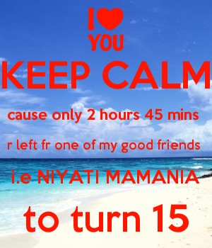 KEEP CALM cause only 2 hours 45 mins  r left fr one of my good friends  i.e NIYATI MAMANIA to turn 15