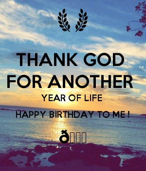 THANK GOD  FOR ANOTHER  YEAR OF LIFE  HAPPY BIRTHDAY TO ME ! ????
