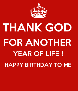 THANK GOD  FOR ANOTHER  YEAR OF LIFE !  HAPPY BIRTHDAY TO ME
