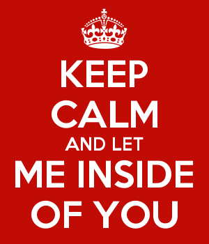 KEEP CALM AND LET ME INSIDE OF YOU