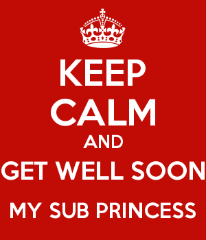 KEEP CALM AND GET WELL SOON MY SUB PRINCESS