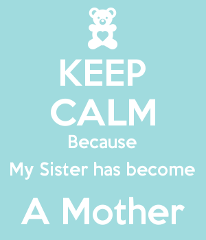 KEEP CALM Because My Sister has become A Mother