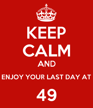 KEEP CALM AND ENJOY YOUR LAST DAY AT 49
