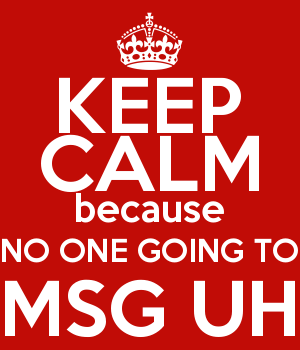 KEEP CALM because NO ONE GOING TO MSG UH