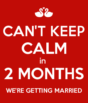 CAN'T KEEP CALM in  2 MONTHS WE'RE GETTING MARRIED