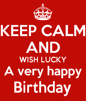 KEEP CALM AND WISH LUCKY A very happy Birthday