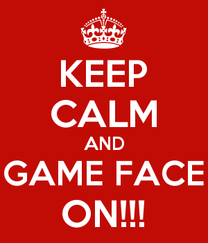 KEEP CALM AND GAME FACE ON!!!