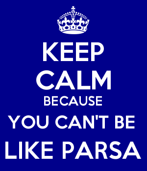 KEEP CALM BECAUSE YOU CAN'T BE  LIKE PARSA