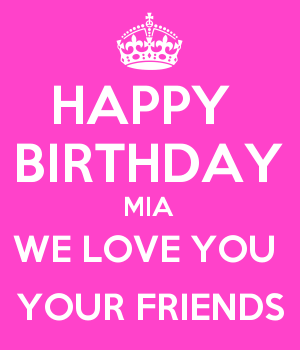 HAPPY  BIRTHDAY MIA WE LOVE YOU  YOUR FRIENDS