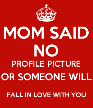 MOM SAID NO PROFILE PICTURE OR SOMEONE WILL FALL IN LOVE WITH YOU