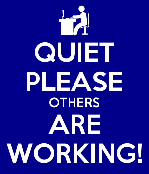 QUIET PLEASE OTHERS ARE WORKING!