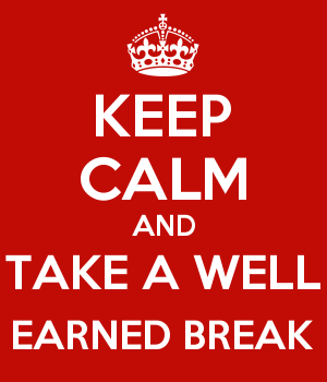 KEEP CALM AND TAKE A WELL EARNED BREAK