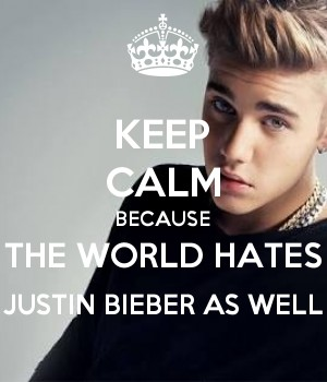 KEEP CALM BECAUSE THE WORLD HATES JUSTIN BIEBER AS WELL