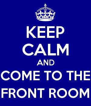 KEEP CALM AND COME TO THE FRONT ROOM