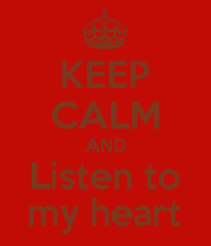 KEEP CALM AND Listen to my heart