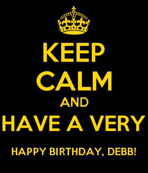 KEEP CALM AND HAVE A VERY HAPPY BIRTHDAY, DEBB!
