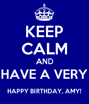 KEEP CALM AND HAVE A VERY HAPPY BIRTHDAY, AMY!