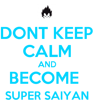 DONT KEEP CALM AND BECOME  SUPER SAIYAN