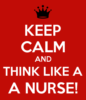 KEEP CALM AND THINK LIKE A A NURSE!