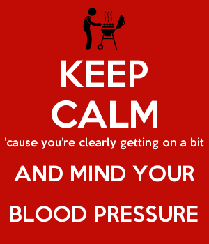 KEEP CALM 'cause you're clearly getting on a bit AND MIND YOUR BLOOD PRESSURE