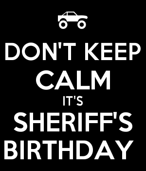 DON'T KEEP CALM IT'S SHERIFF'S BIRTHDAY