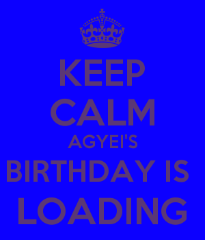 KEEP CALM AGYEI'S BIRTHDAY IS  LOADING