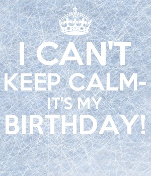 I CAN'T KEEP CALM- IT'S MY BIRTHDAY!